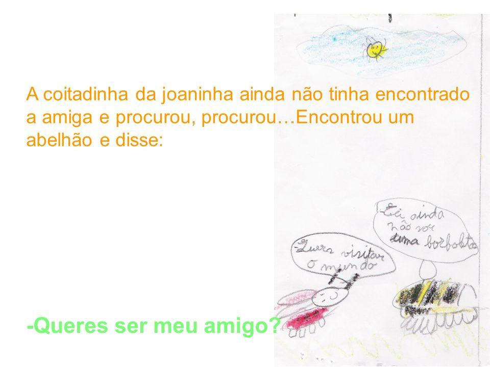 A coitadinha da joaninha ainda não tinha encontrado a amiga e procurou, procurou…Encontrou um abelhão e disse: