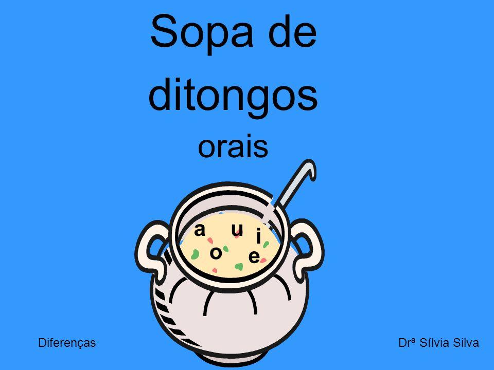 Sopa de ditongos orais a a u i o e Diferenças Drª Sílvia Silva