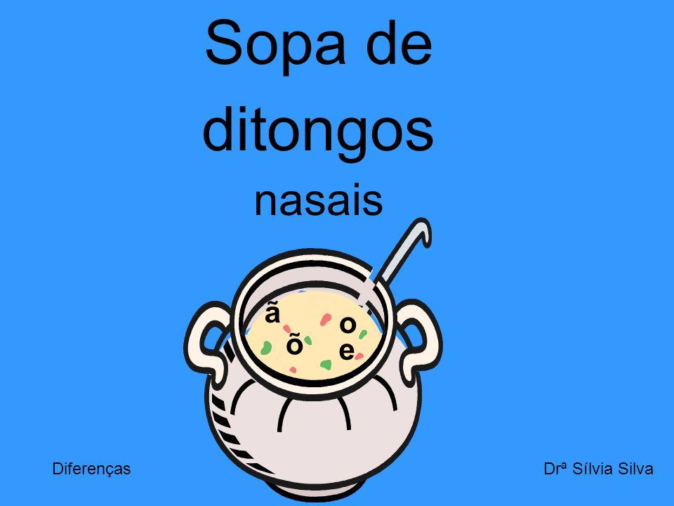 Sopa de ditongos nasais a ã o õ e Diferenças Drª Sílvia Silva