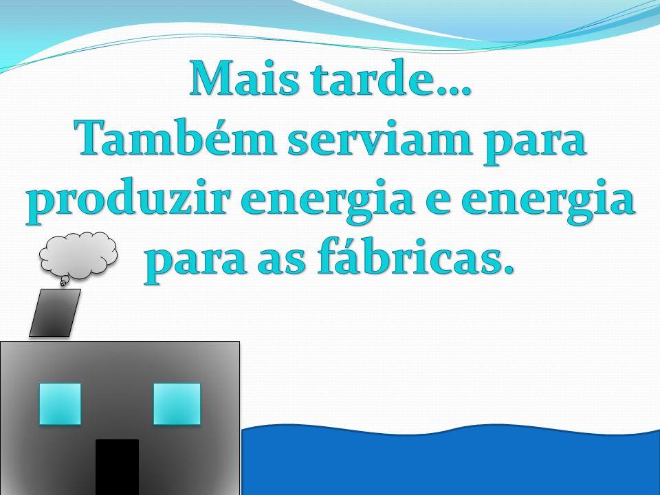 Também serviam para produzir energia e energia para as fábricas.