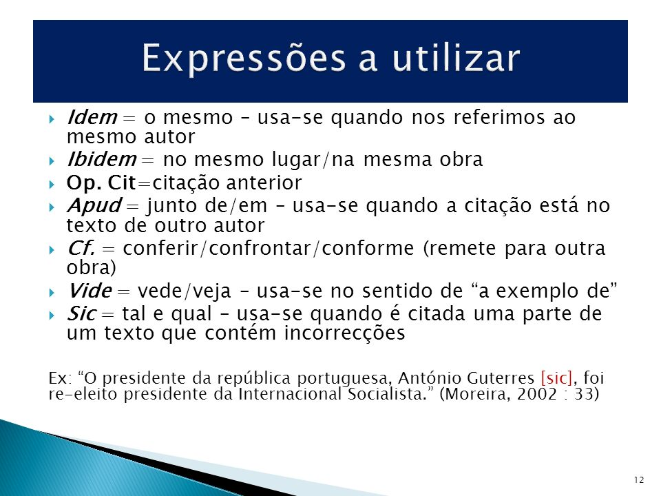 Expressões a utilizar Idem = o mesmo – usa-se quando nos referimos ao mesmo autor. Ibidem = no mesmo lugar/na mesma obra.