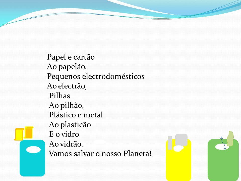 Papel e cartão Ao papelão, Pequenos electrodomésticos Ao electrão, Pilhas Ao pilhão, Plástico e metal Ao plasticão E o vidro Ao vidrão.