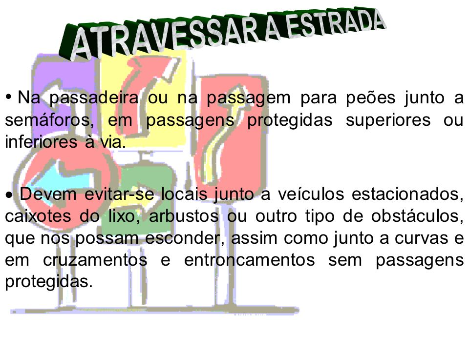 ATRAVESSAR A ESTRADANa passadeira ou na passagem para peões junto a semáforos, em passagens protegidas superiores ou inferiores à via.