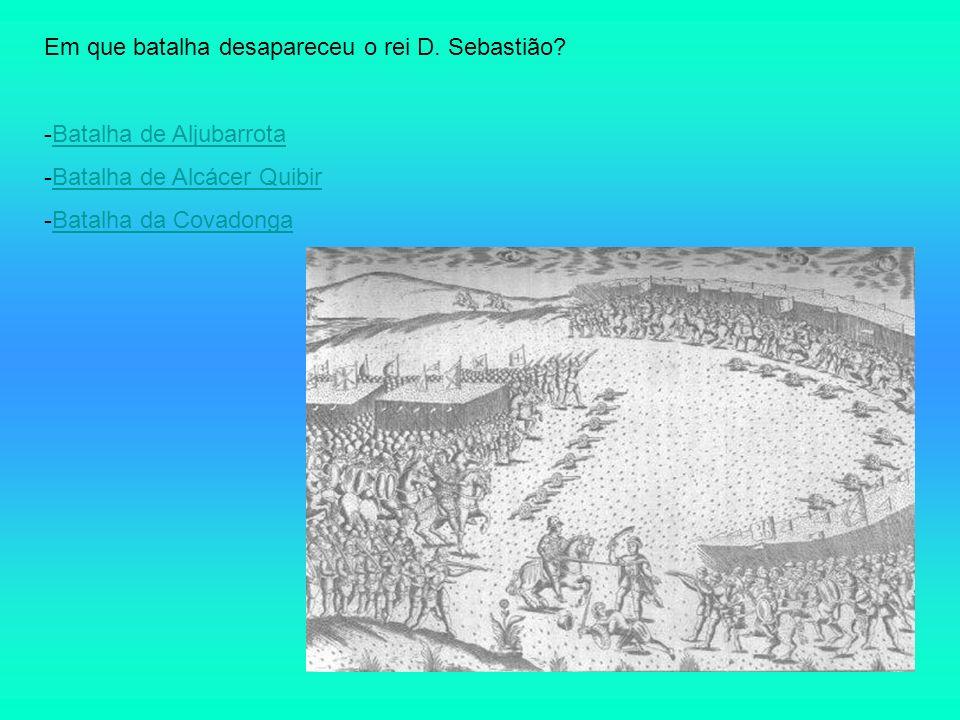 Em que batalha desapareceu o rei D. Sebastião