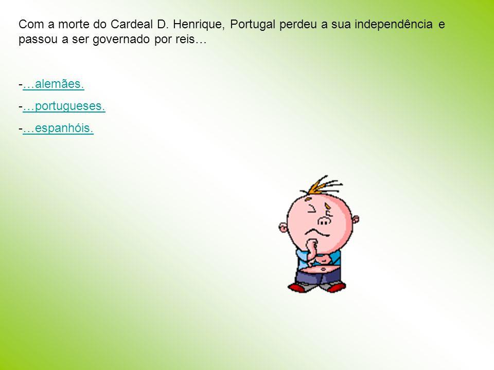 Com a morte do Cardeal D. Henrique, Portugal perdeu a sua independência e passou a ser governado por reis…