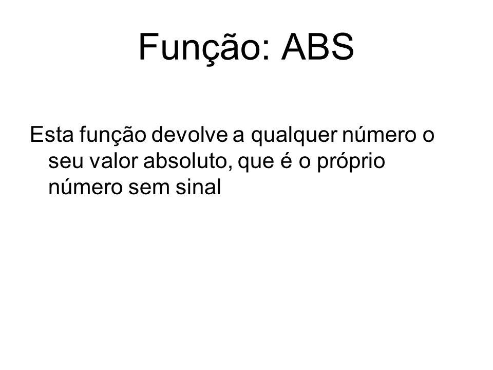 Função: ABS Esta função devolve a qualquer número o seu valor absoluto, que é o próprio número sem sinal.