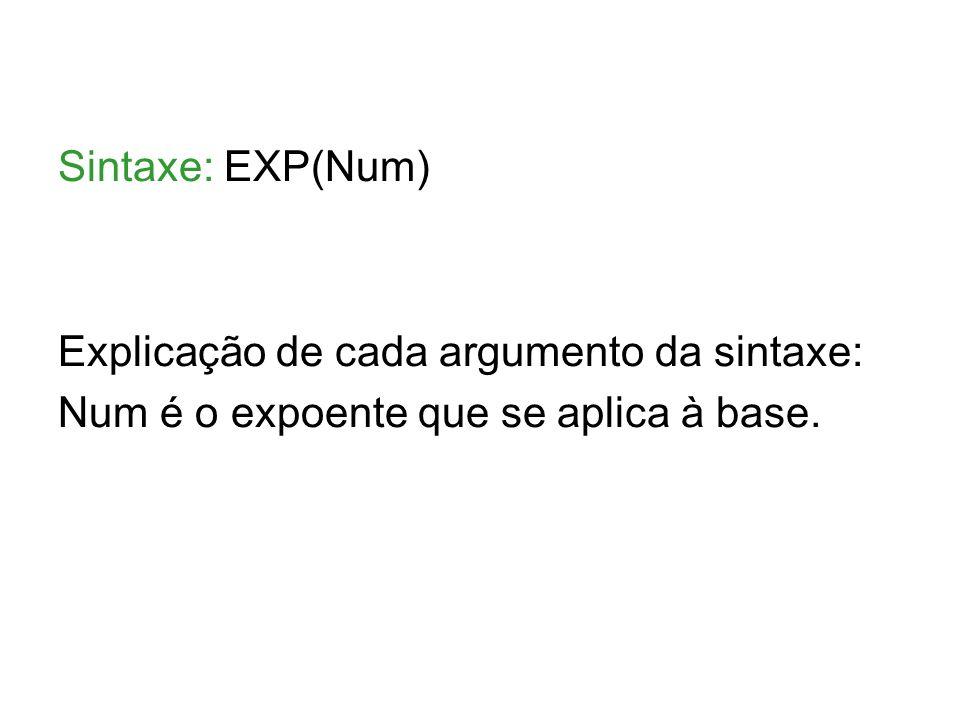 Sintaxe: EXP(Num) Explicação de cada argumento da sintaxe: Num é o expoente que se aplica à base.