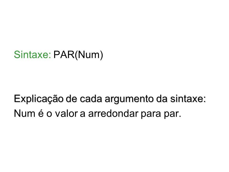 Sintaxe: PAR(Num) Explicação de cada argumento da sintaxe: Num é o valor a arredondar para par.