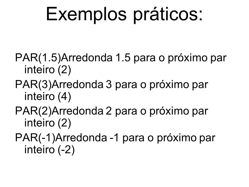 Exemplos práticos: PAR(1.5)Arredonda 1.5 para o próximo par inteiro (2) PAR(3)Arredonda 3 para o próximo par inteiro (4)