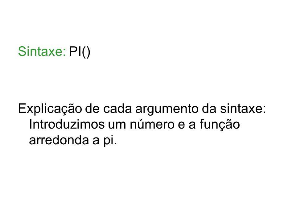 Sintaxe: PI() Explicação de cada argumento da sintaxe: Introduzimos um número e a função arredonda a pi.