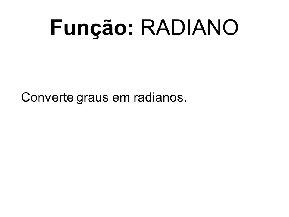 Função: RADIANO Converte graus em radianos.