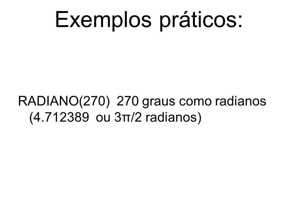 Exemplos práticos: RADIANO(270) 270 graus como radianos (4.712389 ou 3π/2 radianos)