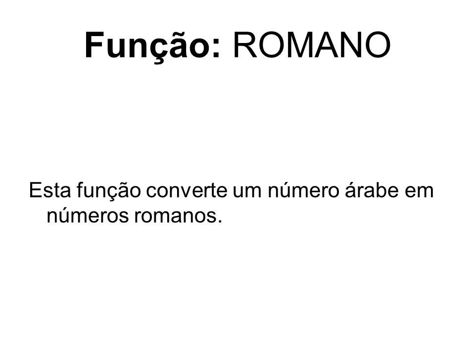 Função: ROMANO Esta função converte um número árabe em números romanos.