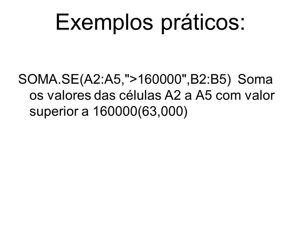 Exemplos práticos: SOMA.SE(A2:A5, >160000 ,B2:B5) Soma os valores das células A2 a A5 com valor superior a 160000(63,000)