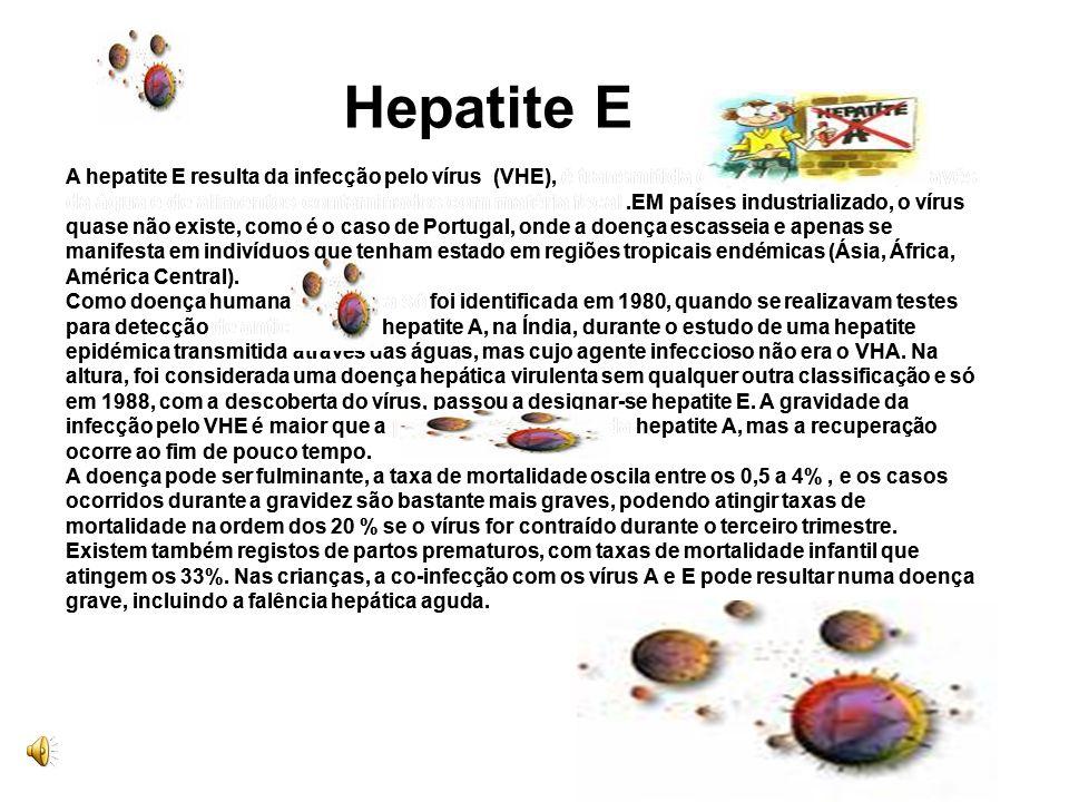 A hepatite E resulta da infecção pelo vírus (VHE), é transmitida de pessoa a pessoa, através da água e de alimentos contaminados com matéria fecal .EM países industrializado, o vírus quase não existe, como é o caso de Portugal, onde a doença escasseia e apenas se manifesta em indivíduos que tenham estado em regiões tropicais endémicas (Ásia, África, América Central). Como doença humana específica só foi identificada em 1980, quando se realizavam testes para detecção de anticorpos da hepatite A, na Índia, durante o estudo de uma hepatite epidémica transmitida através das águas, mas cujo agente infeccioso não era o VHA. Na altura, foi considerada uma doença hepática virulenta sem qualquer outra classificação e só em 1988, com a descoberta do vírus, passou a designar-se hepatite E. A gravidade da infecção pelo VHE é maior que a provocada pelo vírus da hepatite A, mas a recuperação ocorre ao fim de pouco tempo. A doença pode ser fulminante, a taxa de mortalidade oscila entre os 0,5 a 4% , e os casos ocorridos durante a gravidez são bastante mais graves, podendo atingir taxas de mortalidade na ordem dos 20 % se o vírus for contraído durante o terceiro trimestre. Existem também registos de partos prematuros, com taxas de mortalidade infantil que atingem os 33%. Nas crianças, a co-infecção com os vírus A e E pode resultar numa doença grave, incluindo a falência hepática aguda.