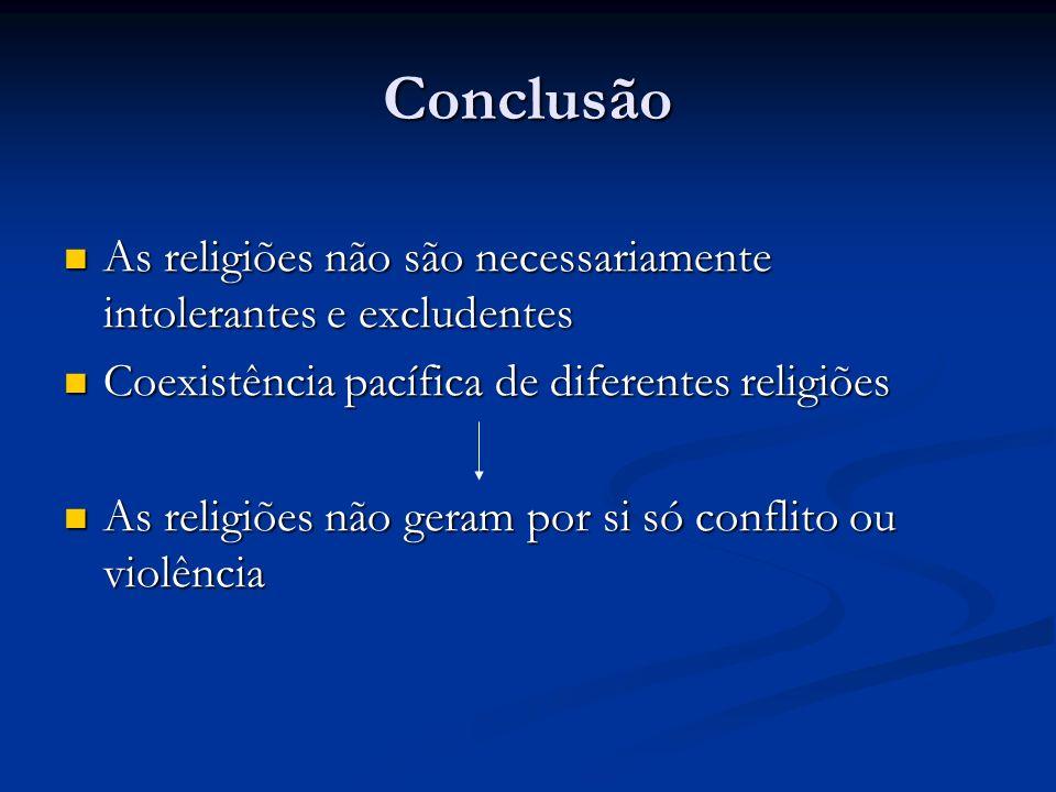 Conclusão As religiões não são necessariamente intolerantes e excludentes. Coexistência pacífica de diferentes religiões.