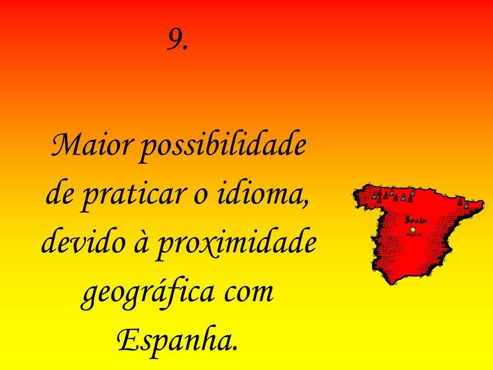 9. Maior possibilidade de praticar o idioma, devido à proximidade geográfica com Espanha.