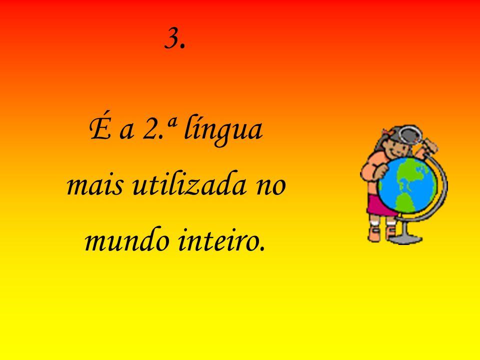 3. É a 2.ª língua mais utilizada no mundo inteiro.