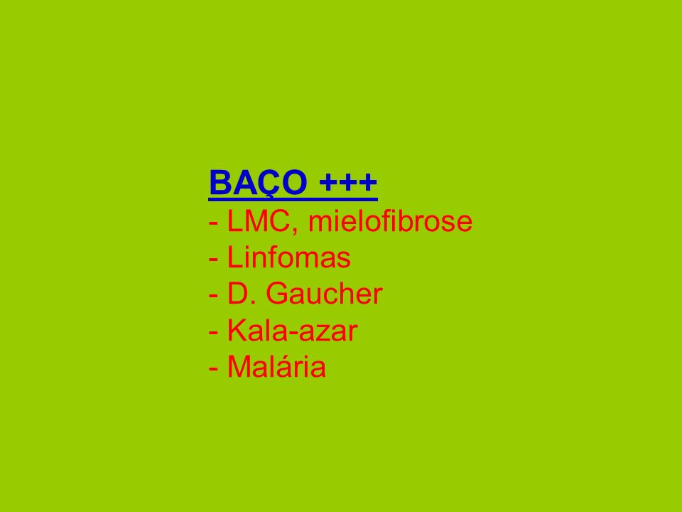 BAÇO +++ - LMC, mielofibrose - Linfomas - D