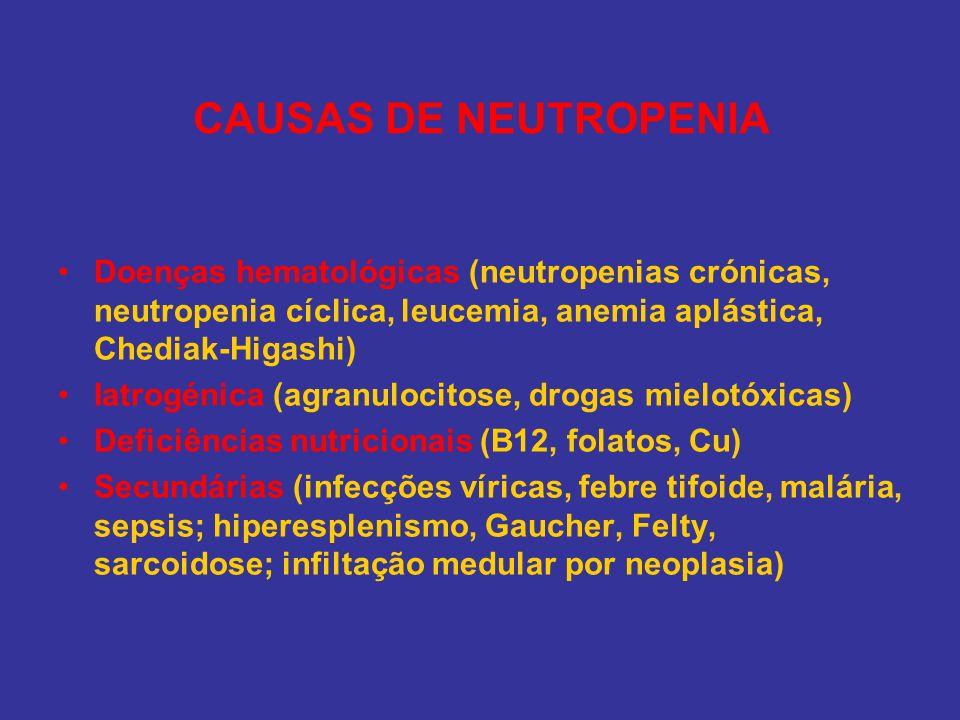 CAUSAS DE NEUTROPENIA Doenças hematológicas (neutropenias crónicas, neutropenia cíclica, leucemia, anemia aplástica, Chediak-Higashi)