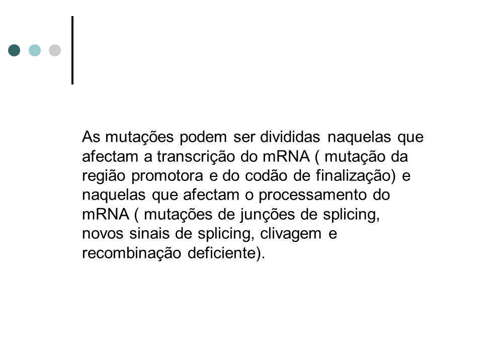 As mutações podem ser divididas naquelas que afectam a transcrição do mRNA ( mutação da região promotora e do codão de finalização) e naquelas que afectam o processamento do mRNA ( mutações de junções de splicing, novos sinais de splicing, clivagem e recombinação deficiente).