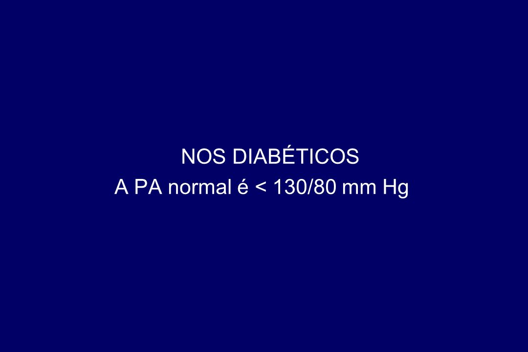 NOS DIABÉTICOS A PA normal é < 130/80 mm Hg