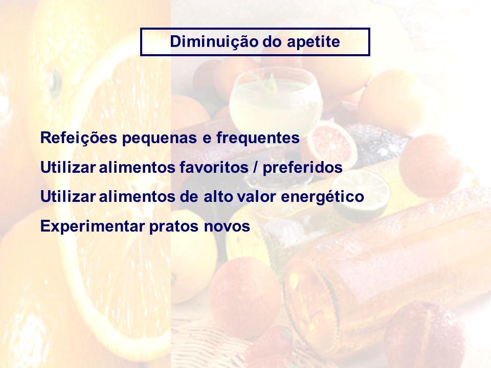 Diminuição do apetiteRefeições pequenas e frequentes. Utilizar alimentos favoritos / preferidos. Utilizar alimentos de alto valor energético.