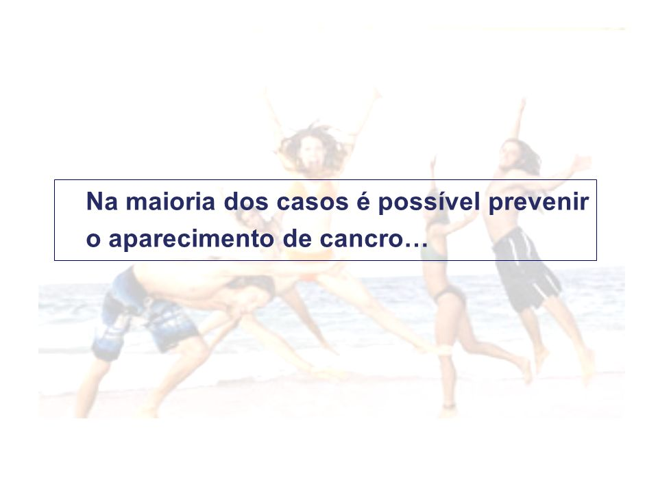 Na maioria dos casos é possível prevenir o aparecimento de cancro…