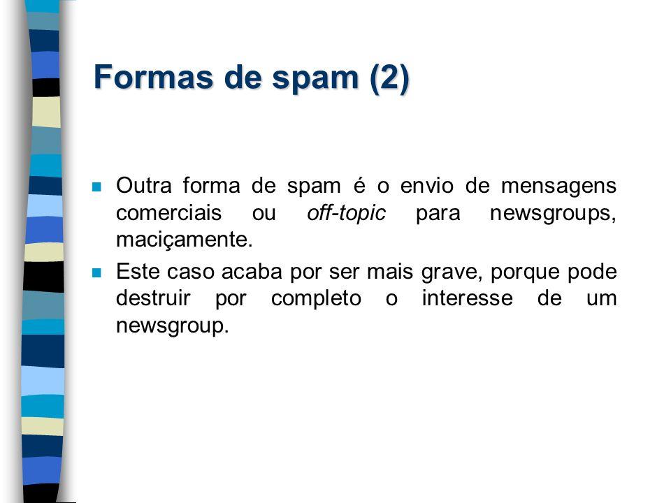 Formas de spam (2) Outra forma de spam é o envio de mensagens comerciais ou off-topic para newsgroups, maciçamente.
