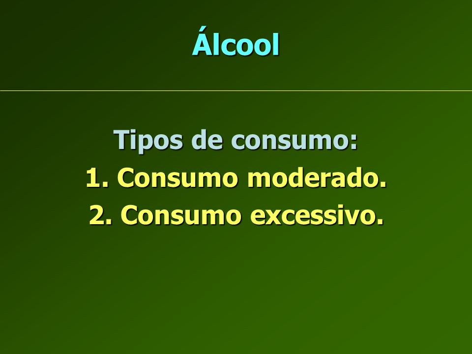 Álcool Tipos de consumo: 1. Consumo moderado. 2. Consumo excessivo.