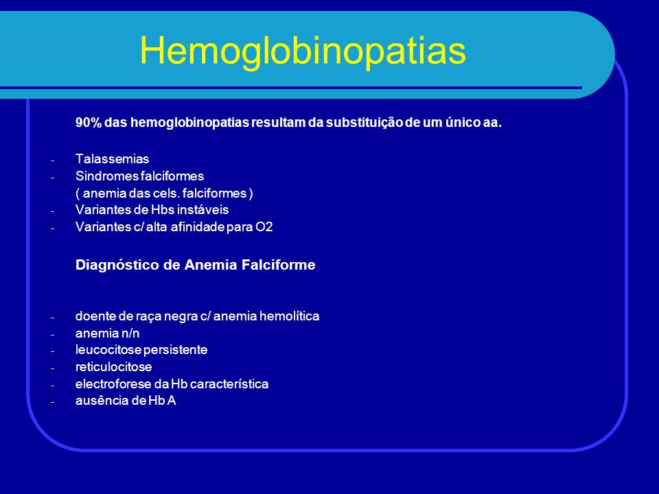 Hemoglobinopatias 90% das hemoglobinopatias resultam da substituição de um único aa. Talassemias. Sindromes falciformes.