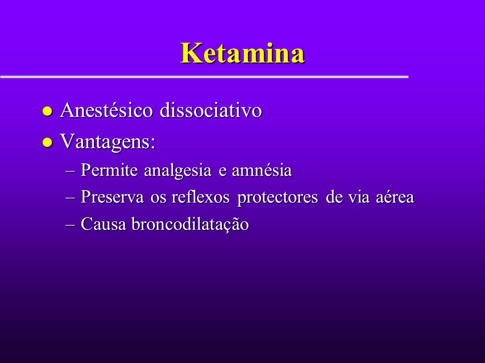 Ketamina Anestésico dissociativo Vantagens: