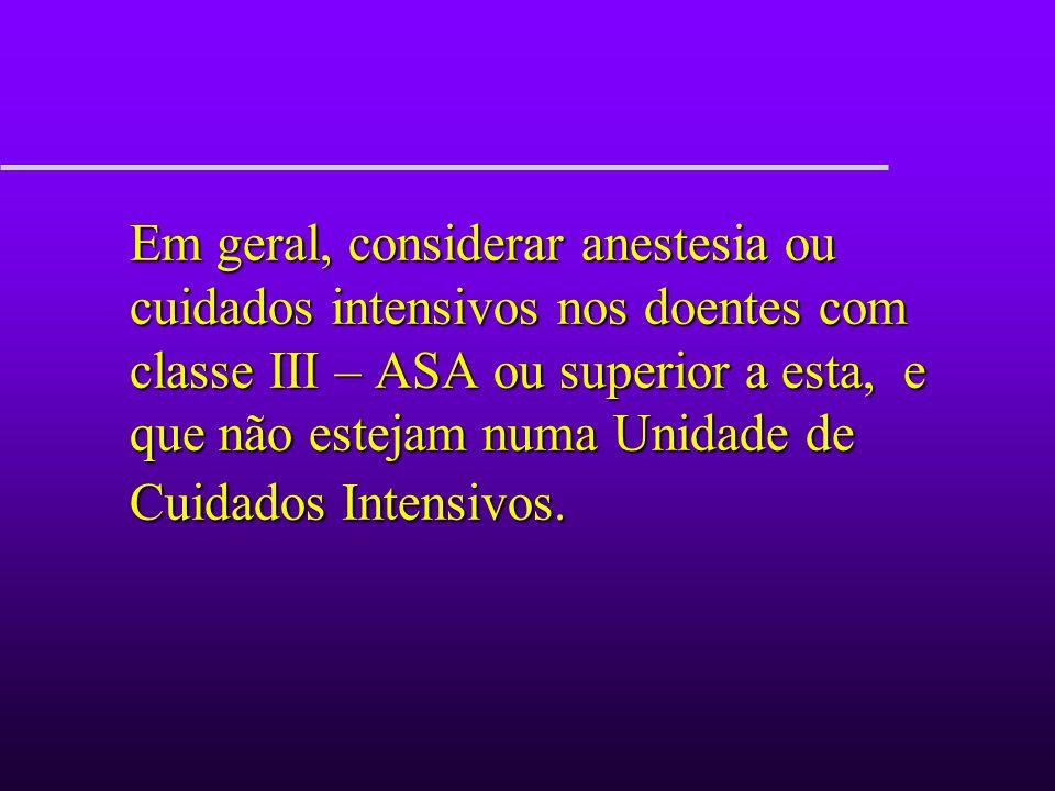 Em geral, considerar anestesia ou cuidados intensivos nos doentes com classe III – ASA ou superior a esta, e que não estejam numa Unidade de Cuidados Intensivos.