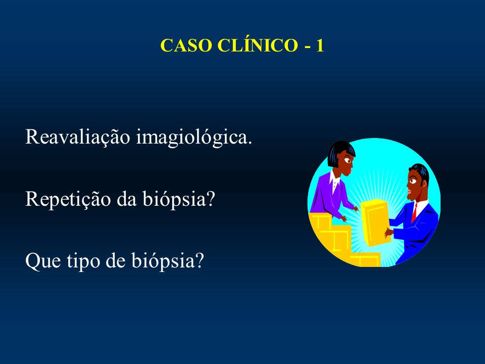 Reavaliação imagiológica. Repetição da biópsia Que tipo de biópsia