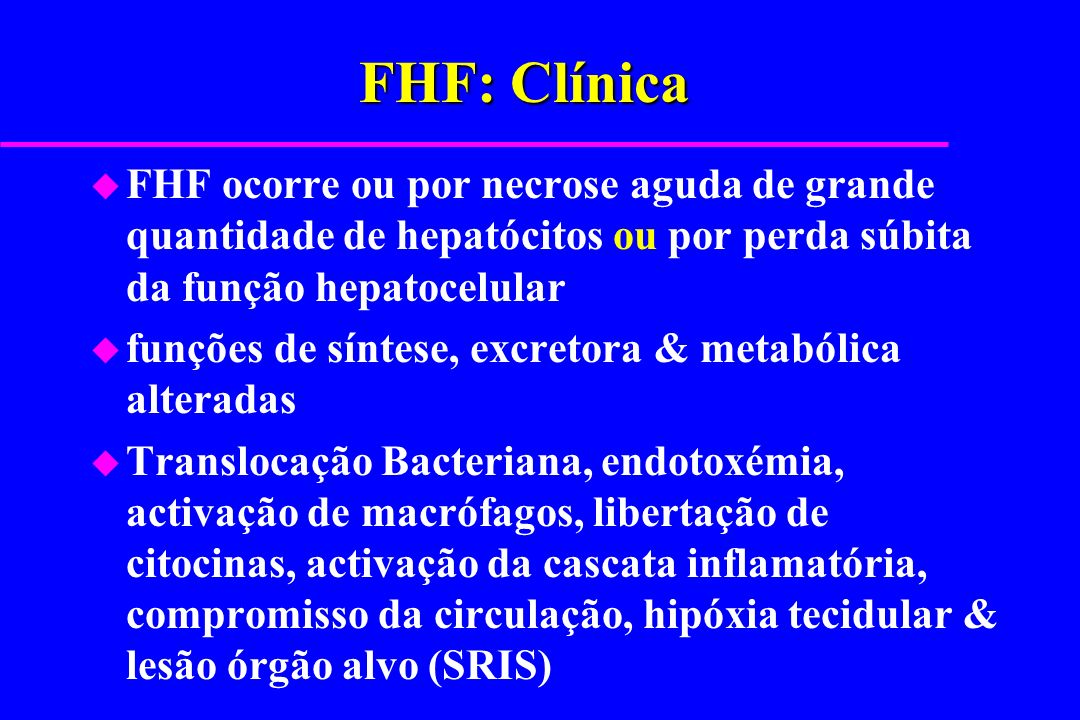FHF: Clínica FHF ocorre ou por necrose aguda de grande quantidade de hepatócitos ou por perda súbita da função hepatocelular.