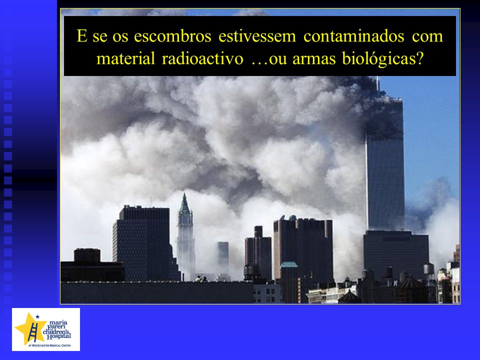 E se os escombros estivessem contaminados com material radioactivo …ou armas biológicas