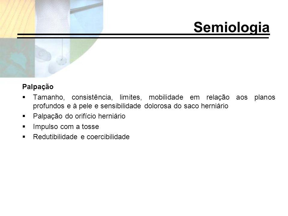 Semiologia Palpação. Tamanho, consistência, limites, mobilidade em relação aos planos profundos e à pele e sensibilidade dolorosa do saco herniário.