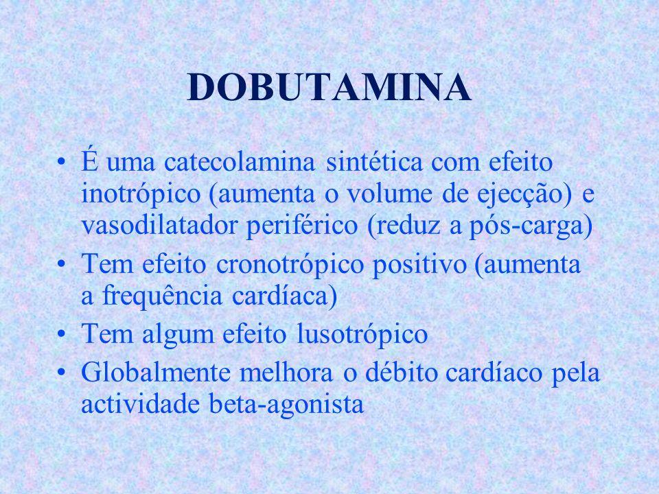 DOBUTAMINA É uma catecolamina sintética com efeito inotrópico (aumenta o volume de ejecção) e vasodilatador periférico (reduz a pós-carga)