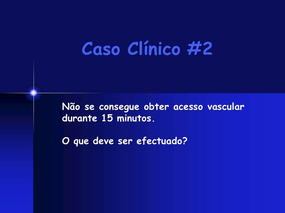 Caso Clínico #2 Não se consegue obter acesso vascular durante 15 minutos. O que deve ser efectuado