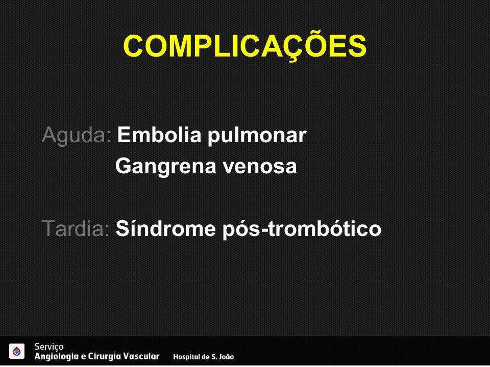 COMPLICAÇÕES Aguda: Embolia pulmonar Gangrena venosa