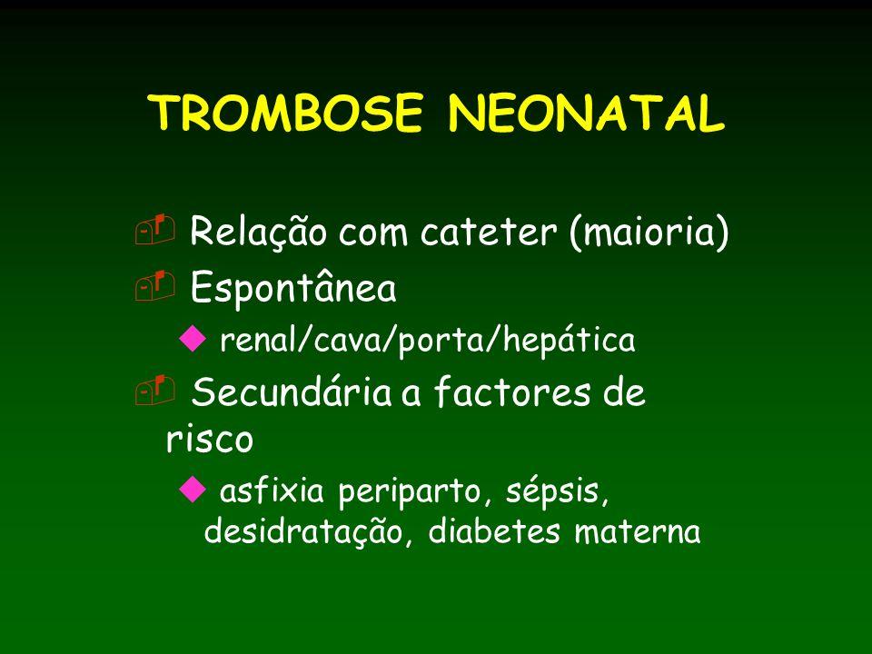 TROMBOSE NEONATAL Relação com cateter (maioria) Espontânea