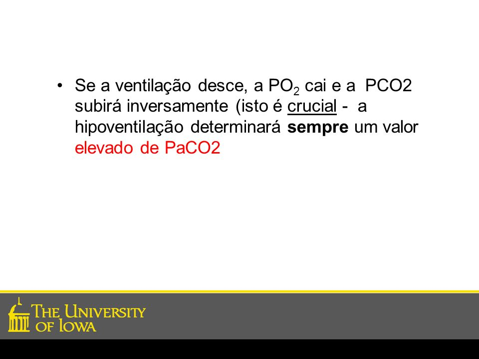 Se a ventilação desce, a PO2 cai e a PCO2 subirá inversamente (isto é crucial - a hipoventilação determinará sempre um valor elevado de PaCO2