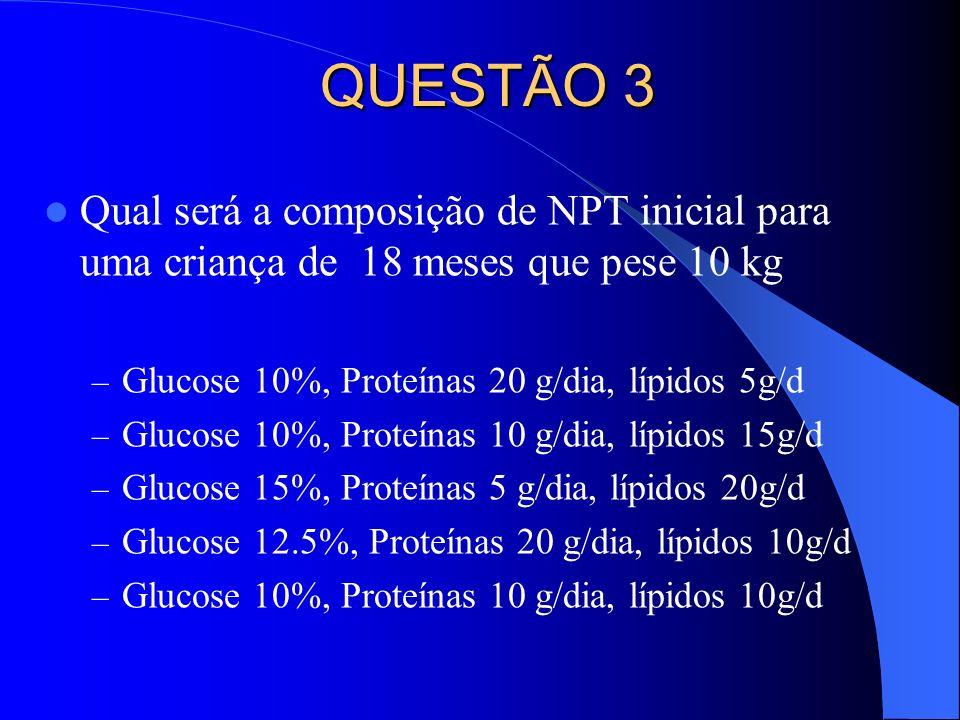 QUESTÃO 3 Qual será a composição de NPT inicial para uma criança de 18 meses que pese 10 kg. Glucose 10%, Proteínas 20 g/dia, lípidos 5g/d.