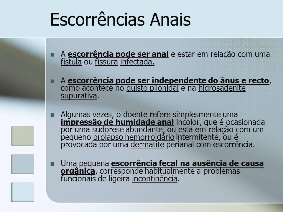 Escorrências Anais A escorrência pode ser anal e estar em relação com uma fístula ou fissura infectada.