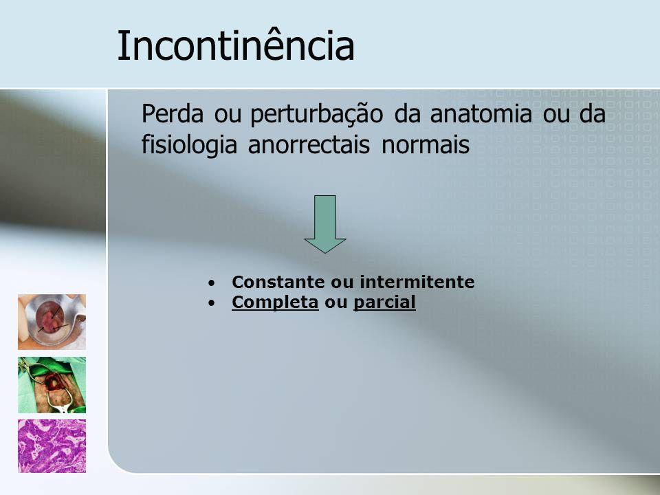 Incontinência Perda ou perturbação da anatomia ou da fisiologia anorrectais normais. Constante ou intermitente.
