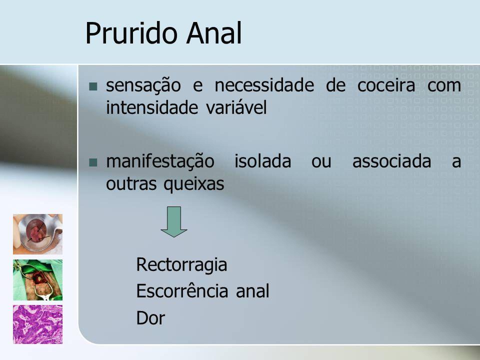 Prurido Anal sensação e necessidade de coceira com intensidade variável. manifestação isolada ou associada a outras queixas.