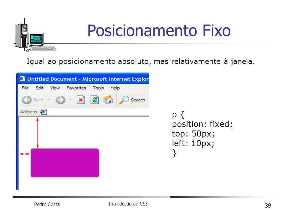 Posicionamento Fixo p { position: fixed; top: 50px; left: 10px; }