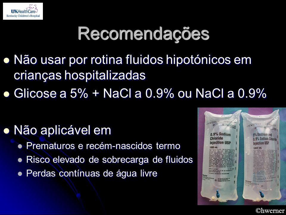 Recomendações Não usar por rotina fluidos hipotónicos em crianças hospitalizadas. Glicose a 5% + NaCl a 0.9% ou NaCl a 0.9%