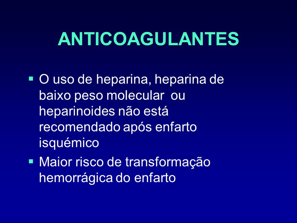 ANTICOAGULANTES O uso de heparina, heparina de baixo peso molecular ou heparinoides não está recomendado após enfarto isquémico.