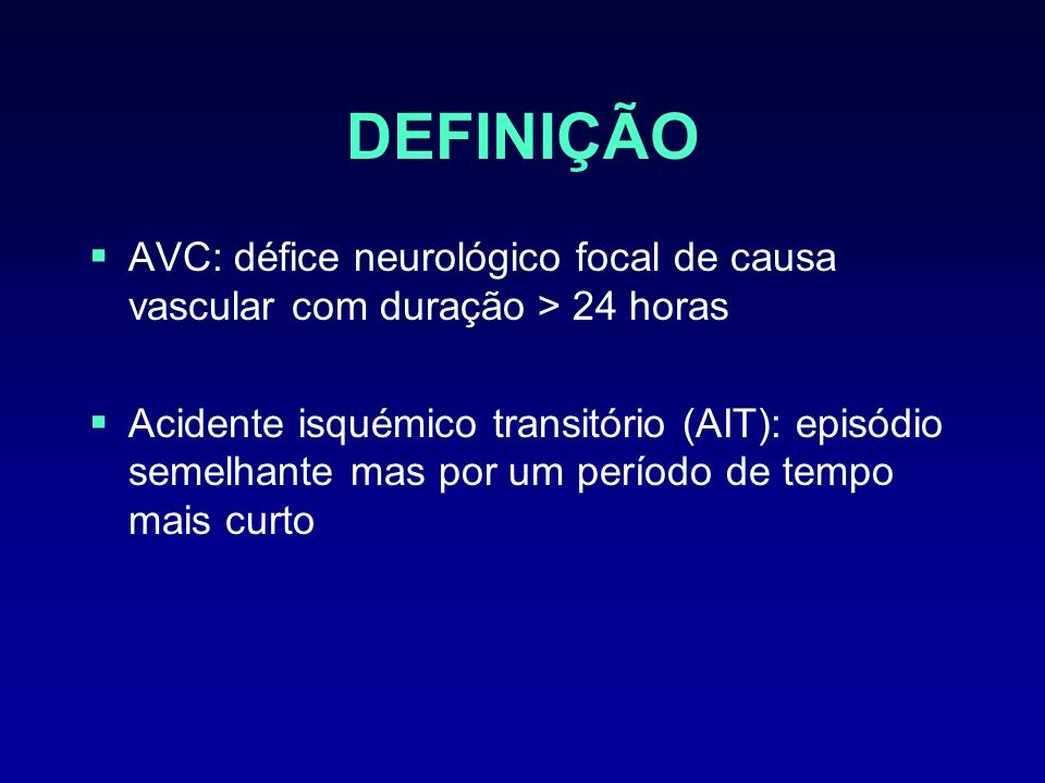 DEFINIÇÃOAVC: défice neurológico focal de causa vascular com duração > 24 horas.